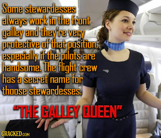 Some stewardesses always work in the front galley and they're very protective of that position, especially if the pilots are handsome. The light crew