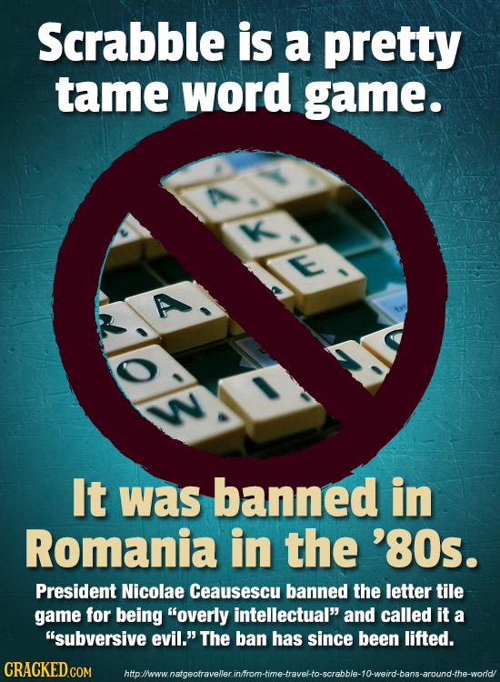 Scrabble is a pretty tame word game. E SLLM It was banned in Romania in the '80s. President Nicolae Ceausescu banned the letter tile game for being o