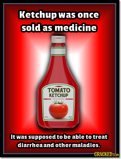 Ketchup was once sold as medicine TOMATO KETCHUP finest quality NTN It was supposed to be able to treat diarrheaand other maladies. CRACKED COM