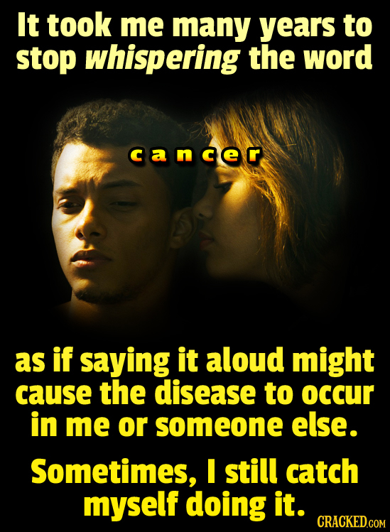 It took me many years to stop whispering the word cancer as if saying it aloud might cause the disease to occUr in me or someone else. Sometimes, I st