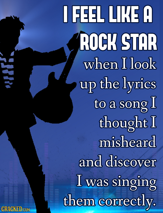 I FEEL LIKE A ROCK STAR when I look up the lyrics to a song I thought I misheard and discover I was singing them correctly. CRACKEDC