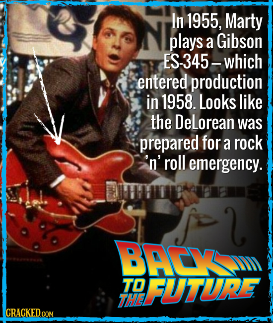 In 1955, Marty plays a Gibson ES-345-which entered production in 1958. Looks like the DeLorean was prepared for a rock 'n' roll emergency. l BACY TO F