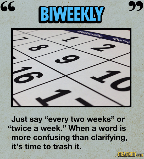 BIWEEKLY Thue G Just say every two weeks or twice a week. When a word is more confusing than clarifying, it's time to trash it.