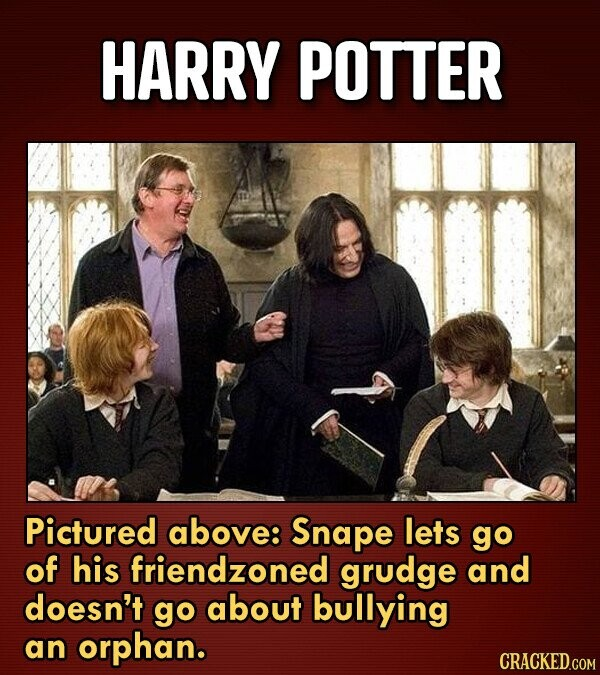 HARRY POTTER Pictured above: Snape lets go of his friendzoned grudge and doesn't go about bullying an orphan. CRACKED.COM