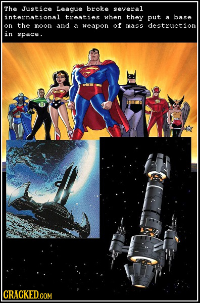 The Justice League broke several international treaties when they put a base on the moon and a weapon of mass destruction in space.