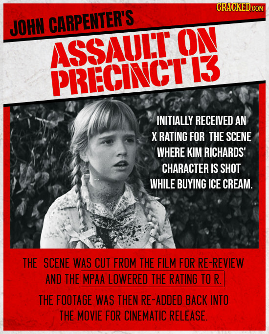 CRACKED.COM JOHN CARPENTER'S ON ASSAULT PRECINCTI3 INITIALLY RECEIVED AN X RATING FOR THE SCENE WHERE KIM RICHARDS' CHARACTER IS SHOT WHILE BUYING ICE