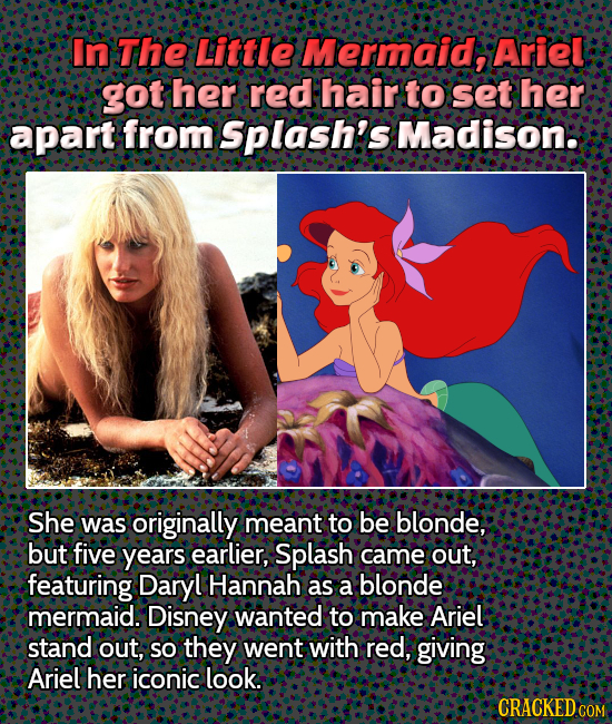 In The Little Mermaid, Ariel got her red hair to set her apart from Splash's Madison. She was originally meant to be blonde, but five years earlier, S