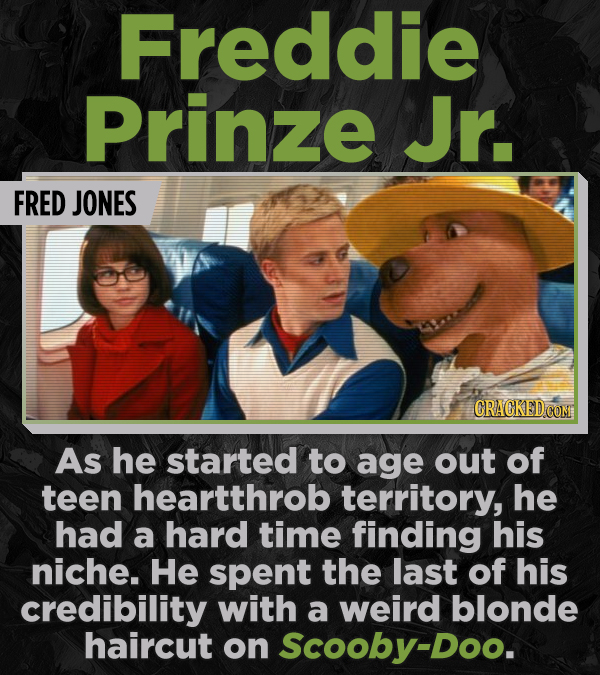 Freddie Prinze Jr. FRED JONES CRACKED COM As he started to age out of teen heartthrob territory, he had a hard time finding his niche. He spent the la