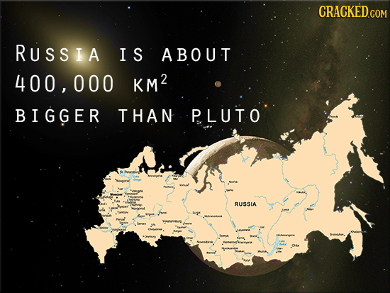 CRACKED COM RUssIA IS ABOUT 400, 000 KM2 BIGGER THAN P.LUTO RUSSIA
