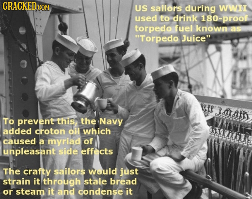 CRACKED COM US sailors during WWI used to drink 180-proof torpedo fuel known as Torpedo Juice 1.3 3A1 To prevent this, the Navy added croton oil whi