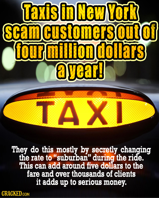 Taxis in New York scamcustomersout Of four million dollars a yearl TAXL They do this mostly by secretly changing the rate to suburban during the rid