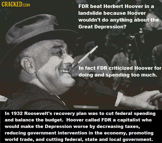 CRACKEDcO COM FDR beat Herbert Hoover in a landslide because Hoover wouldn't do anything about the Great Depression? In fact FDR criticized Hoover for
