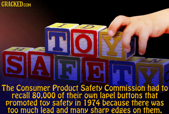 TOY O S SAFEET The Consumer Product Safety Commission had to recall 80.000 of their own lapel buttons that promoted toy safety in 1974 because there w