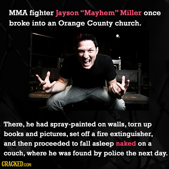 MMA fighter Jayson Mayhem Miller once broke into an Orange County church. There, he had spray-painted on walls, torn up books and pictures, set off