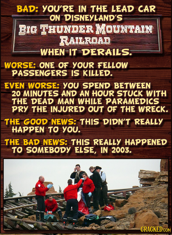 BAD: YOU'RE IN THE LEAD CAR ON DISNEYLAND'S BIG THUNDER MOUNTAIN RAILROAD WHEN-IT DERAILS. WORSE: ONE OF YOUR FELLOW PASSENGERS IS KILLED. EVEN WORSE: