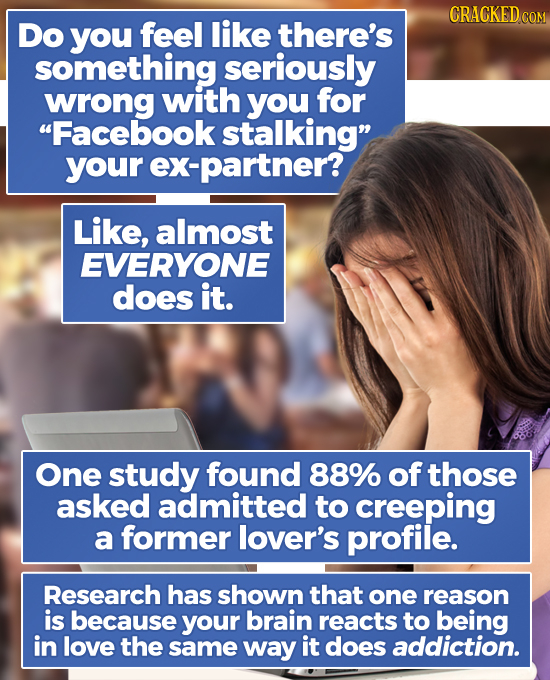 CRACKED CO Do you feel like there's something seriously wrong with you for Facebook stalking your ex-partner? Like, almost EVERYONE does it. One stu