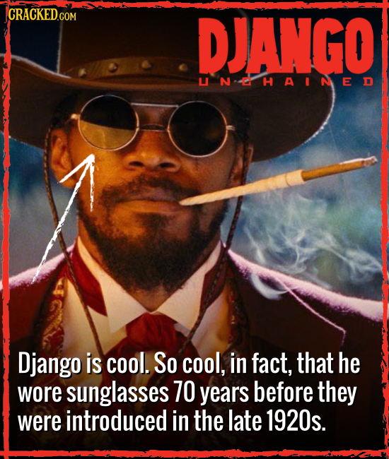 DJANGO LI  N  D  H A IN ED Django is cool. So cool, in fact, that he wore sunglasses 70 years before they were introduced in the late 1920s.