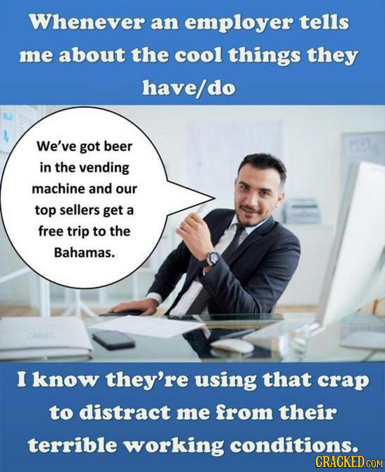 Whenever an employer tells me about the cool things they have/do We've got beer in the vending machine and our top sellers get a free trip to the Baha