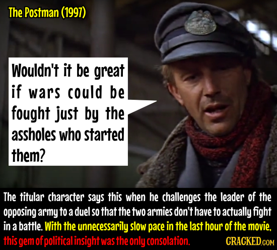 The Postman (1997) Wouldn't it be great if wars could be fought just by the assholes who started them? The titular character says this when he challen