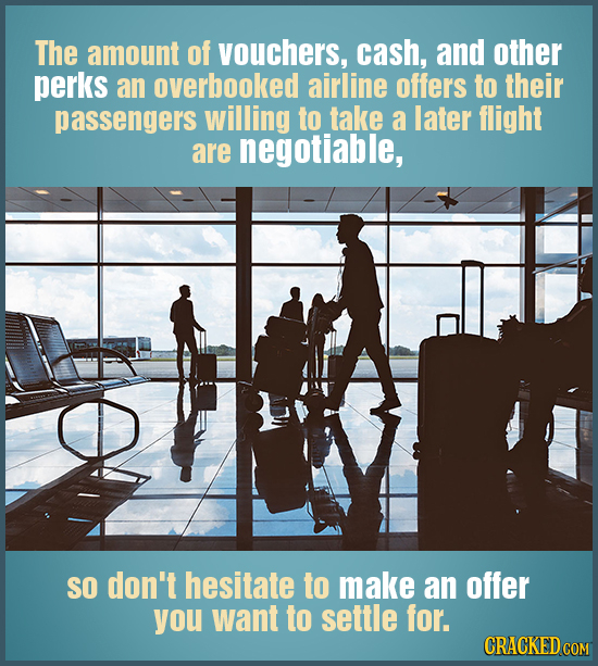 The amount of vouchers, cash, and other perks an overbooked airline offers to their passengers willing to take a later flight are negotiable, SO don't