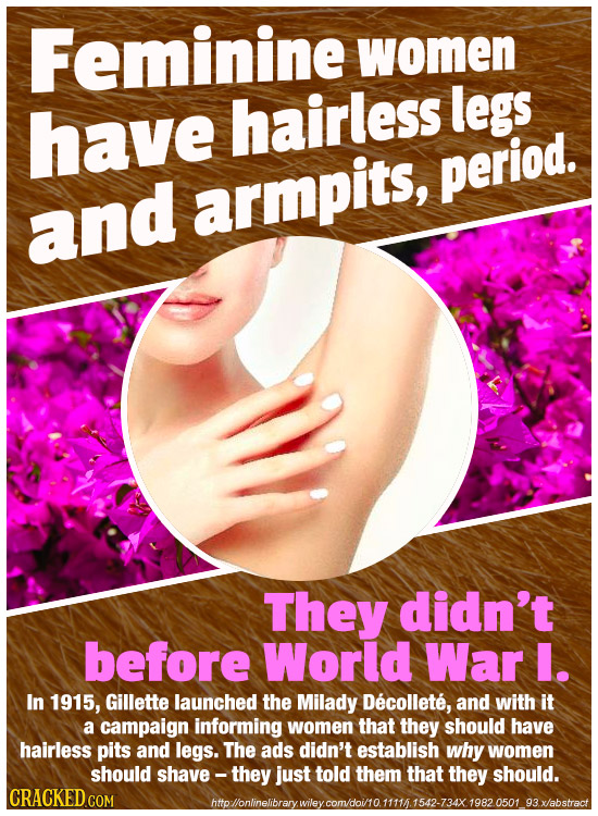 Feminine women legs have hairless period. and armpits, They didn't before World War I. In 1915, Gillette launched the Milady Decollete, and with it a