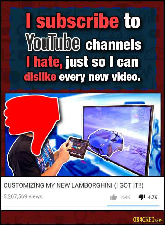 I subscribe to YouTube channels I hate, just So I can dislike every new video. CUSTOMIZING MY NEW LAMBORGHINI (I GOT IT!!) 5,207.569 views 164K 4 4.7K