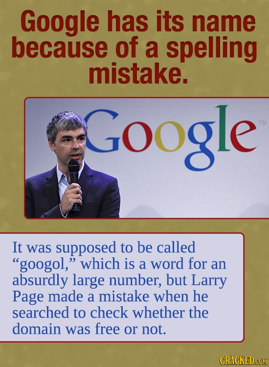 Google has its name because of a spelling mistake. Google TM It was supposed to be called googol, which is a word for an absurdly large number, but