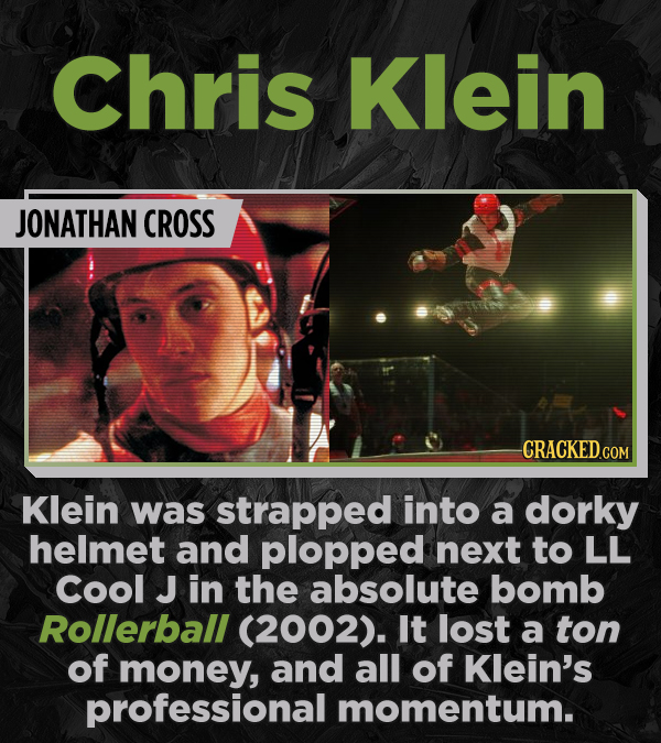 Chris Klein JONATHAN CROSS CRACKED COR Klein was strapped into a dorky helmet and plopped next to LL Cool J in the absolute bomb Rollerball (2002). It