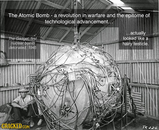 The Atomic Bomb - a revolution in warfare and the epitome of technological advancement... ..actually The Gadget, first looked like a nuclear bomb hair