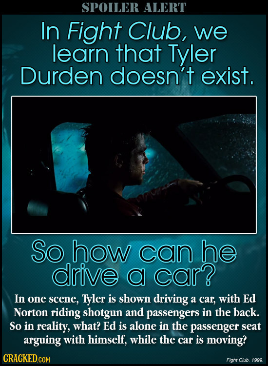 SPOILER ALERT In Fight Club, we learn that Tyler Durden doesn't exist. So how can he drive a car? In one scene, Tyler is shown driving a car, with Ed