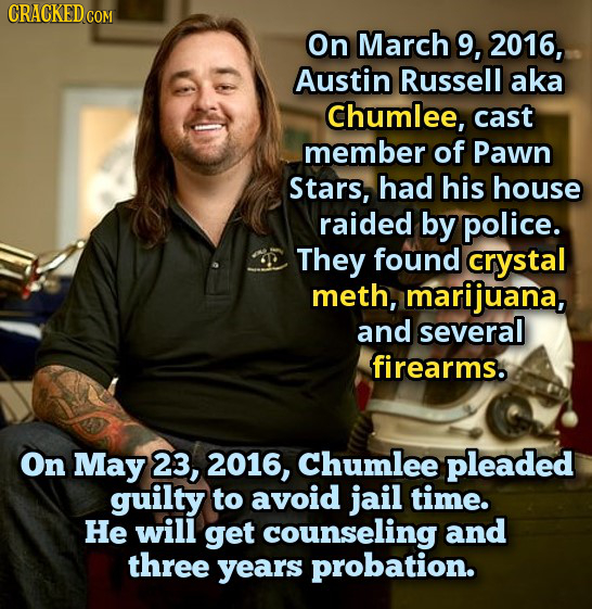 CRACKED COM On March 9, 2016, Austin Russell aka Chumlee, cast member of Pawn Stars, had his house raided by police. They found crystal meth, marijuan