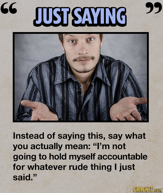 JUST SAYING  Instead of saying this, say what you actually mean: I'm not going to hold myself accountable for whatever rude thing I just said. CR