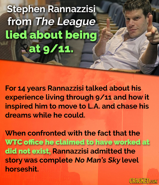 Stephen Rannazzisi from The League lied about being at 9/11. 11. For 14 years Rannazzisi talked about his experience Living through 9/ 11 and how it i