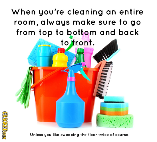 When you're cleaning an entire room, always make sure to go from top to bottom and back to front. CRACKEDOON Unless you like sweeping the floor twice