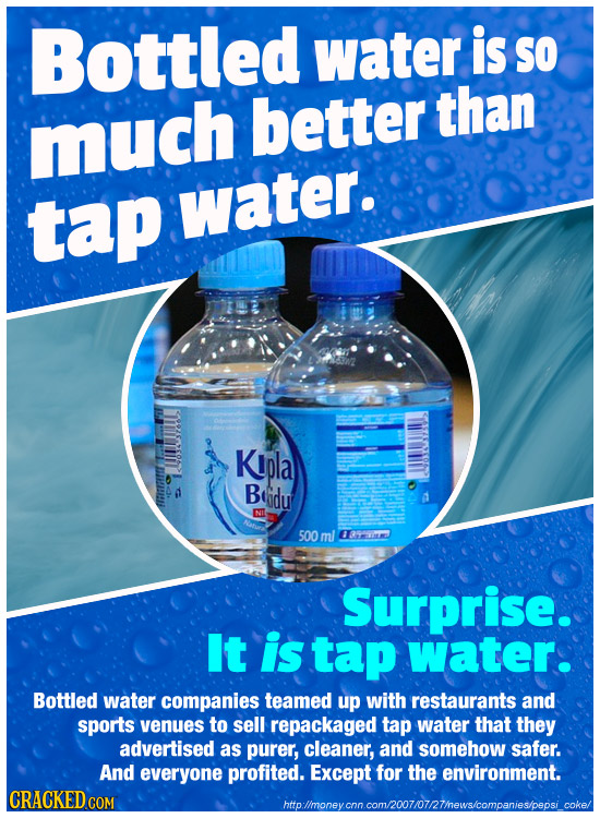 Bottled water is so than much better tap water. KIpla d Beidu A 500 ml rem Surprise. It is tap water. Bottled water companies teamed up with restauran