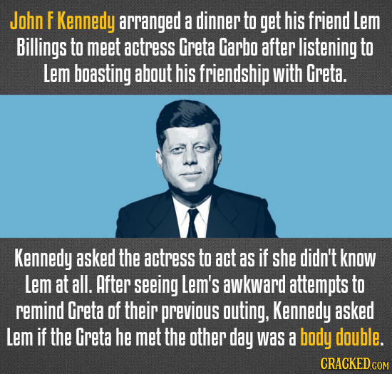 John F Kennedy arranged a dinner to get his friend Lem Billings to meet actress Greta Garbo after listening to Lem boasting about his friendship with