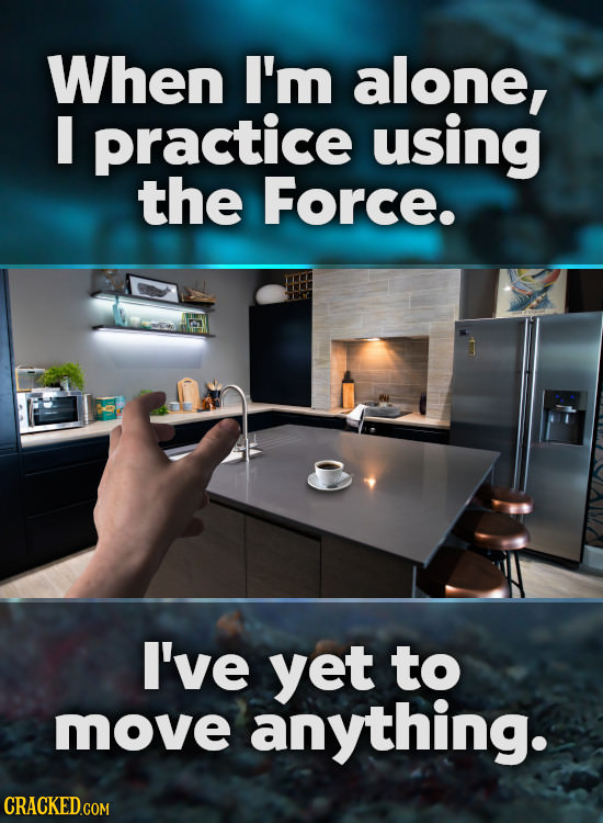 When I'm alone, I practice using the Force. I've yet to move anything.