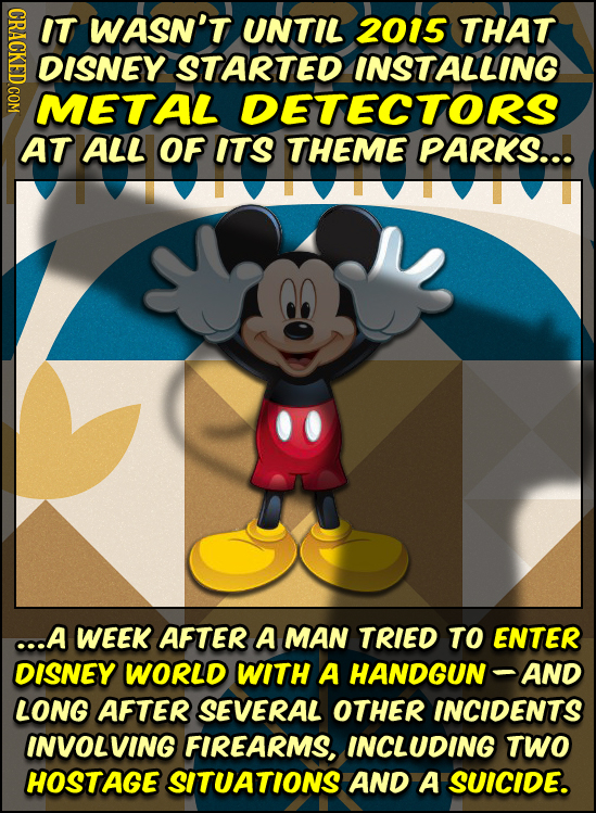 IT WASN'T UNTIL 2015 THAT DISNEY STARTED INSTALLING METAL DETECTORS AT ALL OF ITS THEME PARKS... ..A WEEK AFTER A MAN TRIED TO ENTER DISNEY WORLD WITH