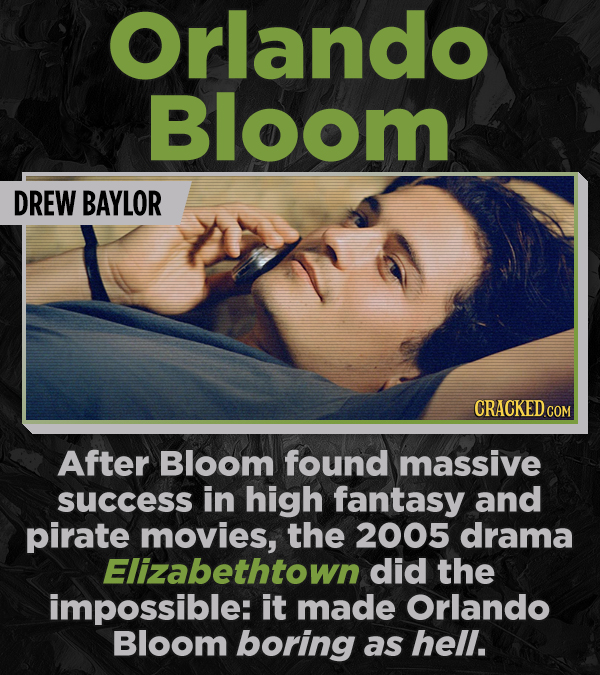 Orlando Bloom DREW BAYLOR After Bloom found massive success in high fantasy and pirate movies, the 2005 drama Elizabethtown did the impossible: it mad