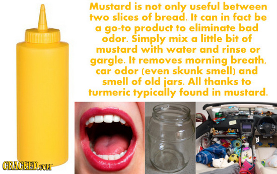 Mustard is not only useful between two slices of bread. It can in fact be a go-to product to eliminate bad odor. Simply mix a little bit of mustard wi