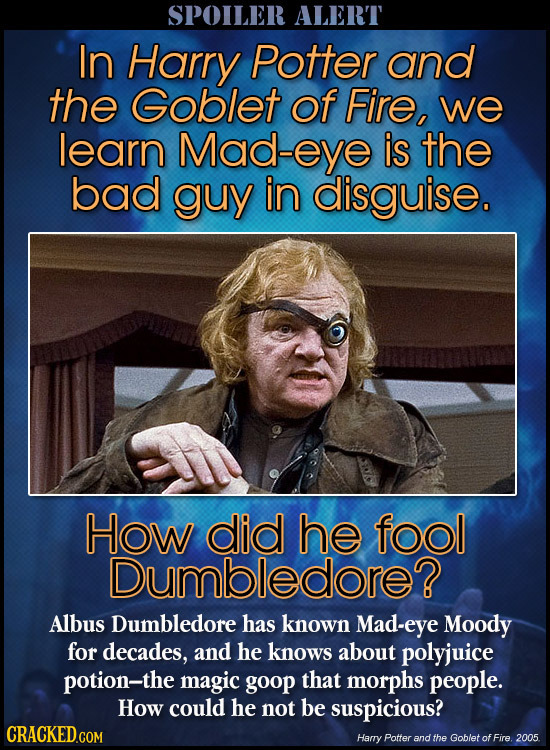 SPOILER ALERT In Harry Potter and the Goblet of Fire, we learn Mad-eye is the bad guy in disguise. How did he fool Dumbledore? Albus Dumbledore has kn