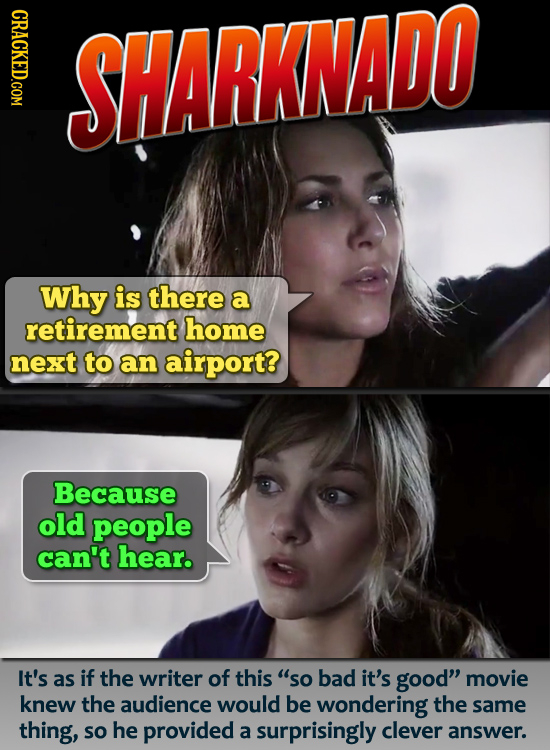 CRACKED.COM SHARKNADO Why is there a retirement home next to an airport? Because old people can't hear. It's as if the writer of this so bad it's goo