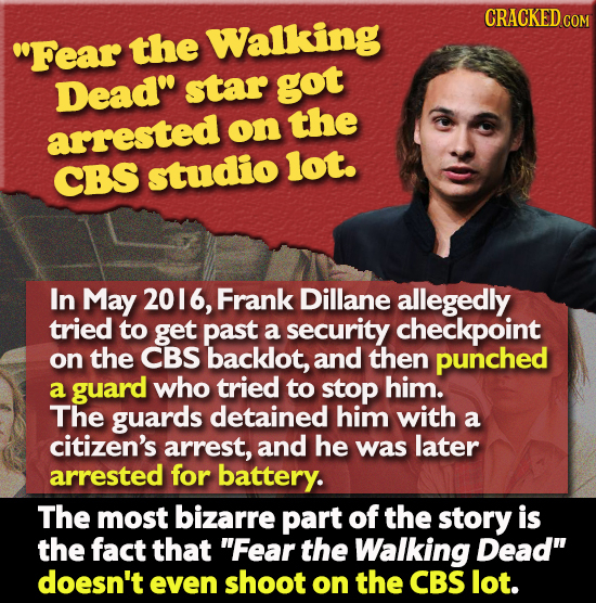 CRACKED CON Fear the Walking Dead star got arrested on the CBS studio lot. In May 2016, Frank Dillane allegedly tried to get past a security checkpo