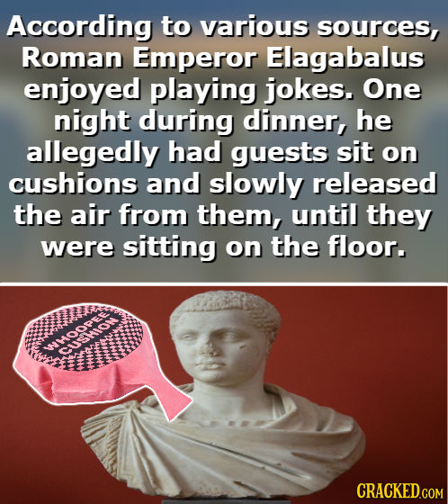 According to various sources, Roman Emperor Elagabalus enjoyed playing jokes. One night during dinner, he allegedly had guests sit on cushions and slo