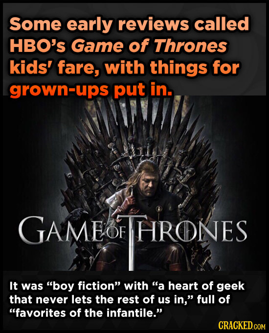 Some early reviews called HBO'S Game of Thrones kids' fare, with things for grown-ups put in. GAME OF THRONES HRONES It was boy fiction with a hear