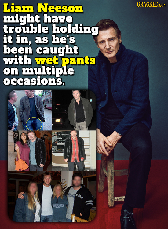 Liam Neeson CRACKED COM might have trouble holding it in, as he's been caught with wet pants on multiple occasions. gics WOONOH