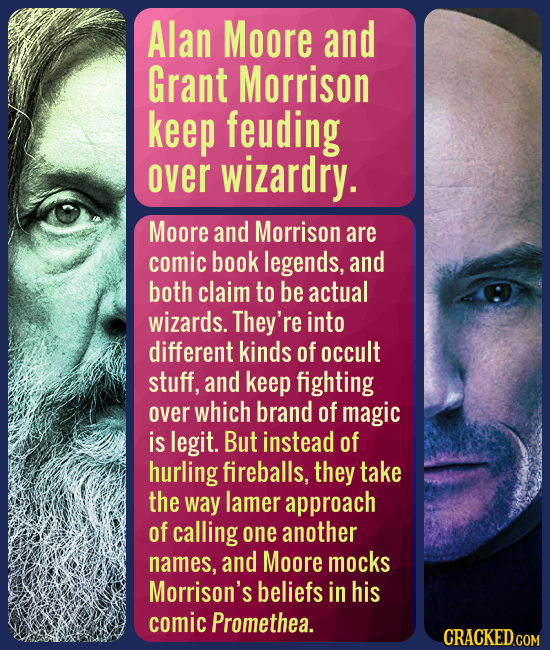 Alan Moore and Grant Morrison keep feuding over wizardry. Moore and Morrison are comic book legends, and both claim to be actual wizards. They're into