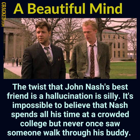CRACKED.COM A Beautiful Mind The twist that John Nash's best friend is a hallucination is silly. It's impossible to believe that Nash spends all his t