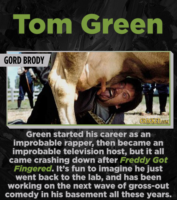 Tom Green GORD BRODY Green started his career as an improbable rapper, then became an improbable television host, but it all came crashing down after