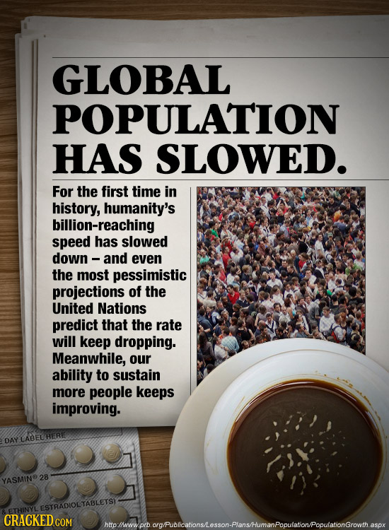 GLOBAL POPULATION HAS SLOWED. For the first time in history, humanity's billion-reaching speed has slowed down and even the most pessimistic projectio